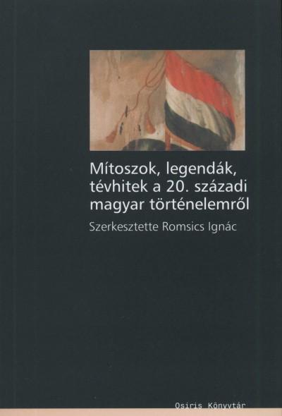 Romsics Ignác  (Szerk.) - Mítoszok, legendák, tévhitek a 20. századi magyar történelemről