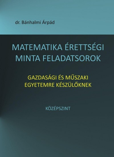 Bánhalmi Árpád - Matematika érettségi minta feladatsorok gazdasági és műszaki egyetemre készülőknek