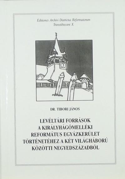 Dr. Tibori János - Levéltári források a Királyhágómelléki Református Egyházkerület történetéhez a két világháború közötti negyedszázadból