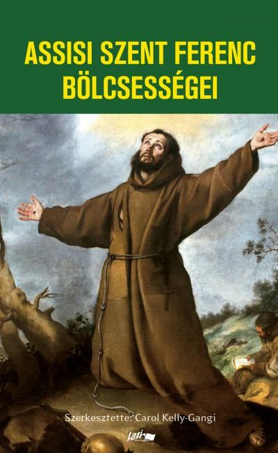 Carol Kelly-Gangi  (Szerk.) - Assisi Szent Ferenc bölcsességei