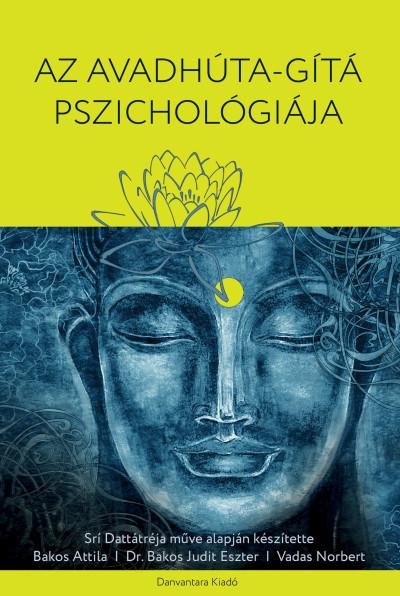 Bakos Attila - Bakos Judit Eszter Ph.D - Srí Dattatréja - Vadas Norbert - Az Avadhúta-Gítá Pszichológiája