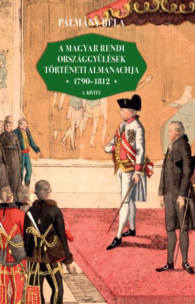 Pálmány Béla - A magyar rendi országgyűlések történeti almanachja 1790-1812