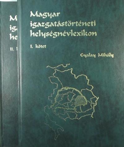 Gyalay Mihály - Magyar igazgatástörténeti helységnévlexikon I-II. (térképmellékletekkel)