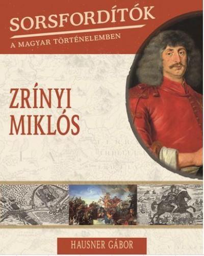 Hausner Gábor - Sorsfordítók a magyar történelemben - Zrínyi Miklós