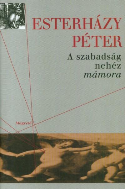 Esterházy Péter - A szabadság nehéz mámora